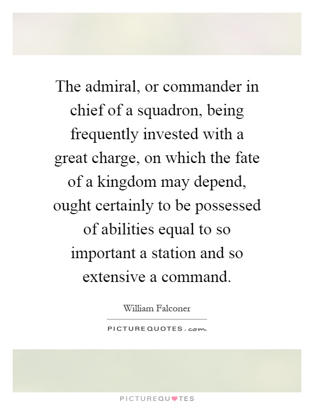The admiral, or commander in chief of a squadron, being frequently invested with a great charge, on which the fate of a kingdom may depend, ought certainly to be possessed of abilities equal to so important a station and so extensive a command Picture Quote #1