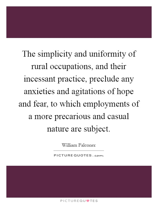 The simplicity and uniformity of rural occupations, and their incessant practice, preclude any anxieties and agitations of hope and fear, to which employments of a more precarious and casual nature are subject Picture Quote #1