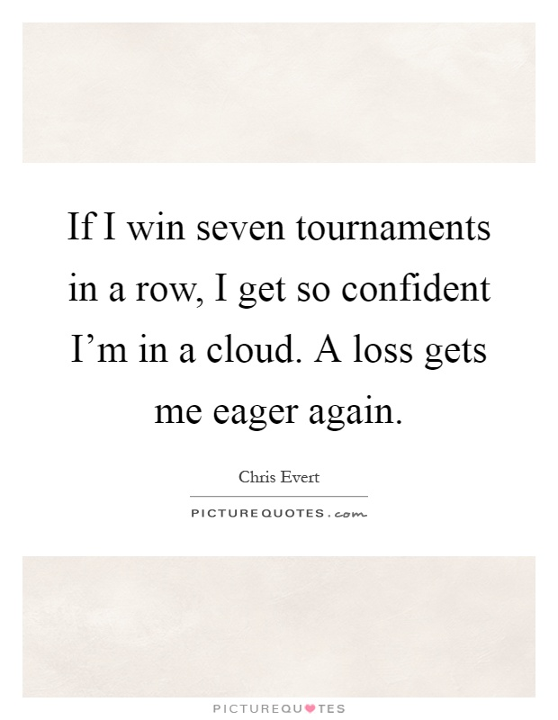 If I win seven tournaments in a row, I get so confident I'm in a cloud. A loss gets me eager again Picture Quote #1