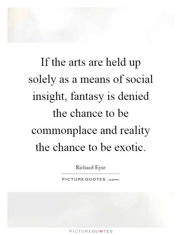 If the arts are held up solely as a means of social insight, fantasy is denied the chance to be commonplace and reality the chance to be exotic Picture Quote #1