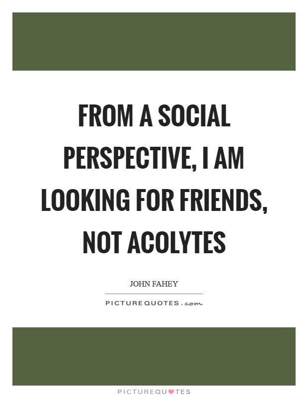 From a social perspective, I am looking for friends, not acolytes Picture Quote #1