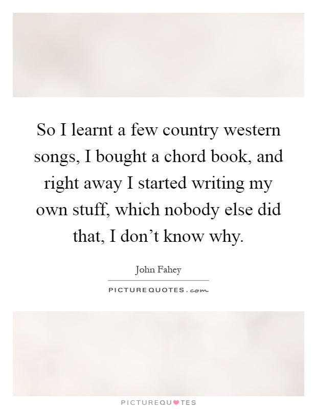 So I learnt a few country western songs, I bought a chord book, and right away I started writing my own stuff, which nobody else did that, I don't know why Picture Quote #1
