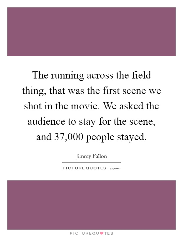 The running across the field thing, that was the first scene we shot in the movie. We asked the audience to stay for the scene, and 37,000 people stayed Picture Quote #1