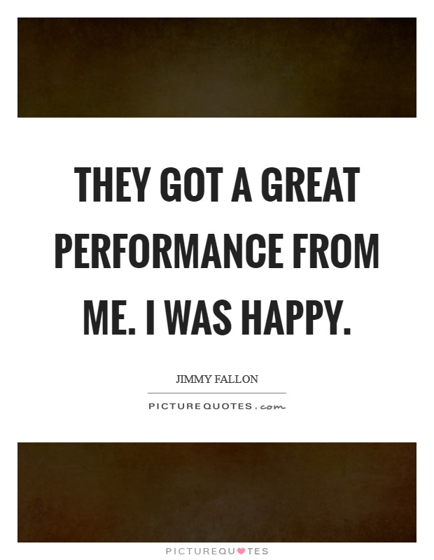 They got a great performance from me. I was happy Picture Quote #1