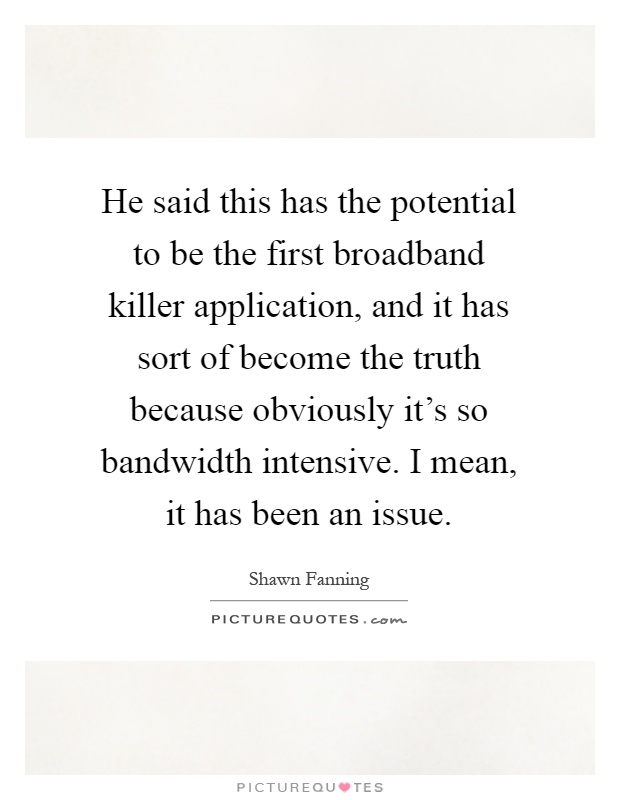 He said this has the potential to be the first broadband killer application, and it has sort of become the truth because obviously it's so bandwidth intensive. I mean, it has been an issue Picture Quote #1
