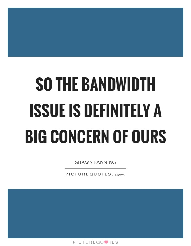 So the bandwidth issue is definitely a big concern of ours Picture Quote #1