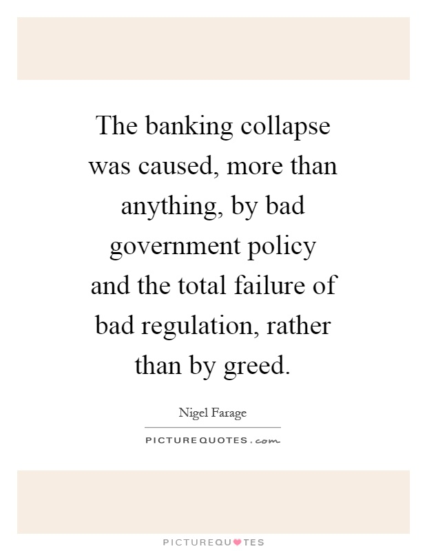The banking collapse was caused, more than anything, by bad government policy and the total failure of bad regulation, rather than by greed Picture Quote #1