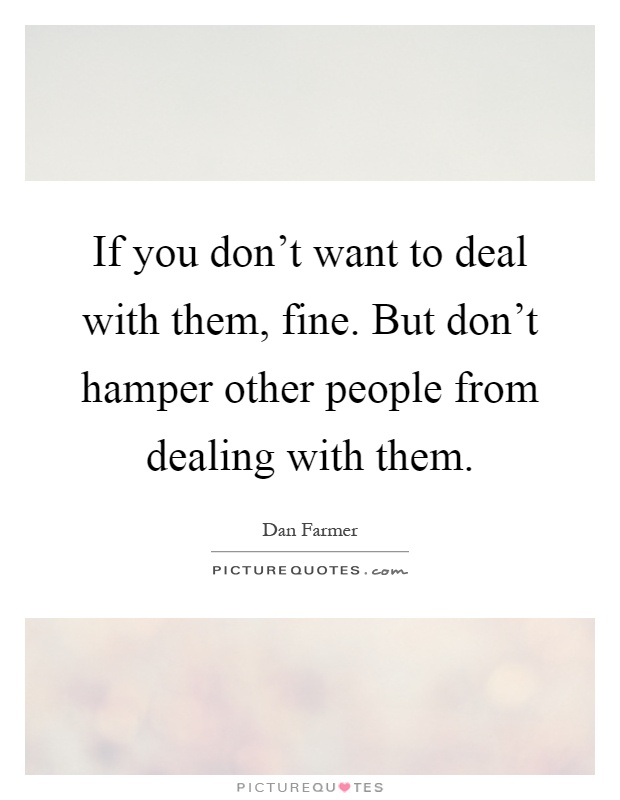 If you don't want to deal with them, fine. But don't hamper other people from dealing with them Picture Quote #1