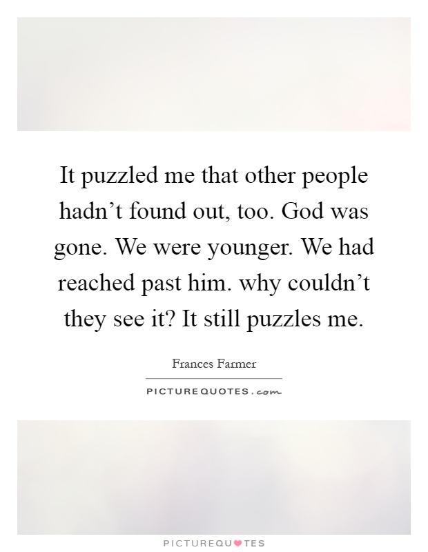 It puzzled me that other people hadn't found out, too. God was gone. We were younger. We had reached past him. why couldn't they see it? It still puzzles me Picture Quote #1