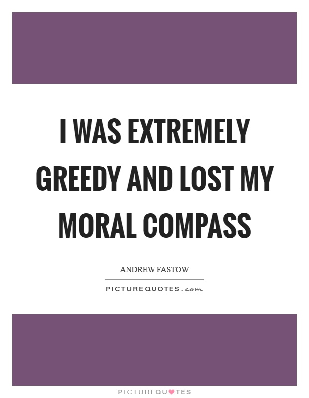 I was extremely greedy and lost my moral compass Picture Quote #1
