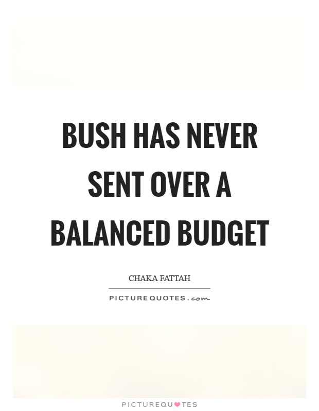 Bush has never sent over a balanced budget Picture Quote #1