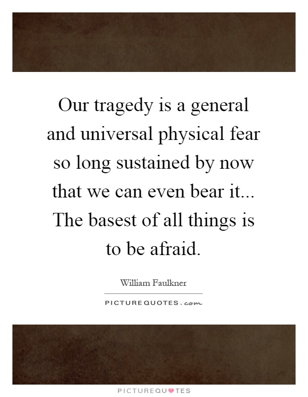 Our tragedy is a general and universal physical fear so long sustained by now that we can even bear it... The basest of all things is to be afraid Picture Quote #1