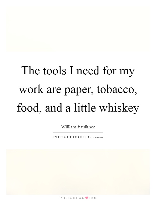 The tools I need for my work are paper, tobacco, food, and a little whiskey Picture Quote #1