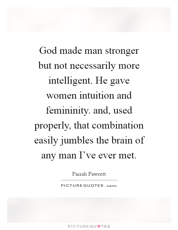 God made man stronger but not necessarily more intelligent. He gave women intuition and femininity. and, used properly, that combination easily jumbles the brain of any man I've ever met Picture Quote #1