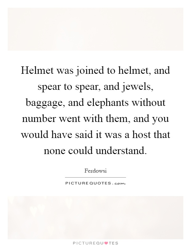 Helmet was joined to helmet, and spear to spear, and jewels, baggage, and elephants without number went with them, and you would have said it was a host that none could understand Picture Quote #1