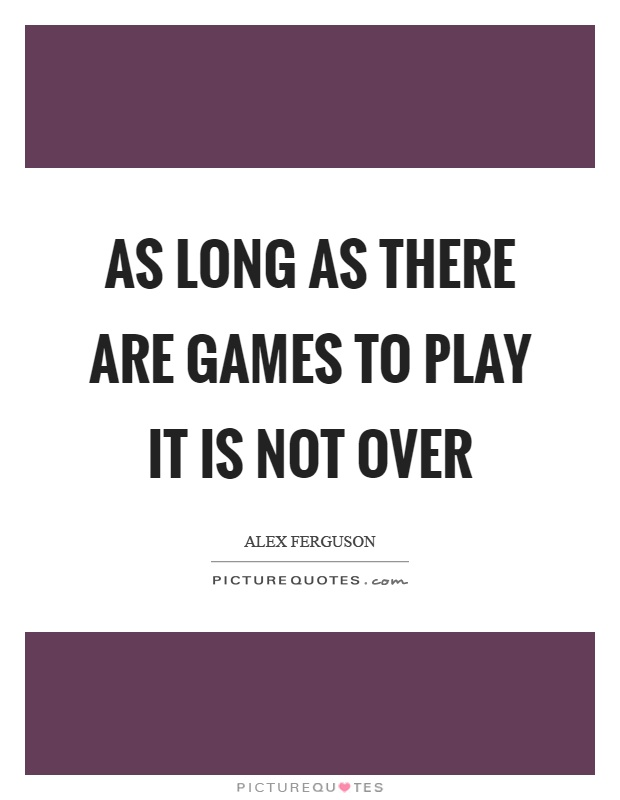 As long as there are games to play it is not over Picture Quote #1