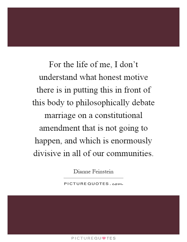 For the life of me, I don't understand what honest motive there is in putting this in front of this body to philosophically debate marriage on a constitutional amendment that is not going to happen, and which is enormously divisive in all of our communities Picture Quote #1