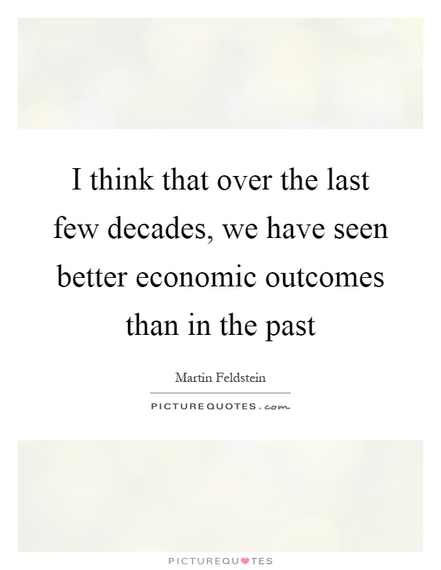 I think that over the last few decades, we have seen better economic outcomes than in the past Picture Quote #1