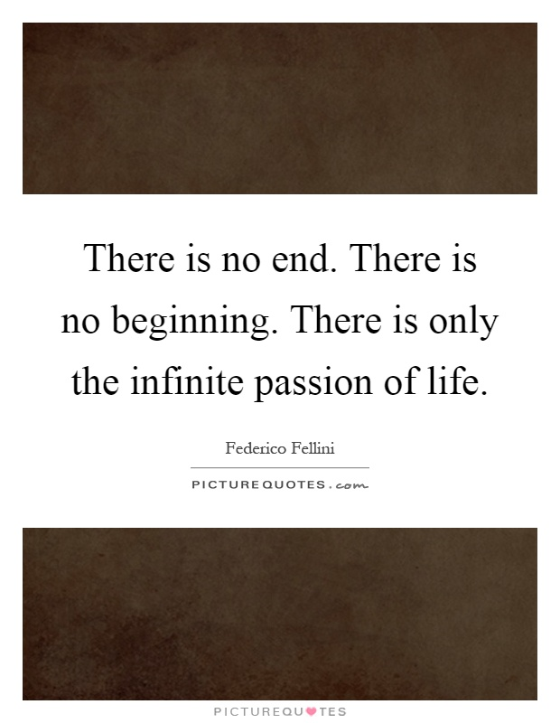 There is no end. There is no beginning. There is only the infinite passion of life Picture Quote #1