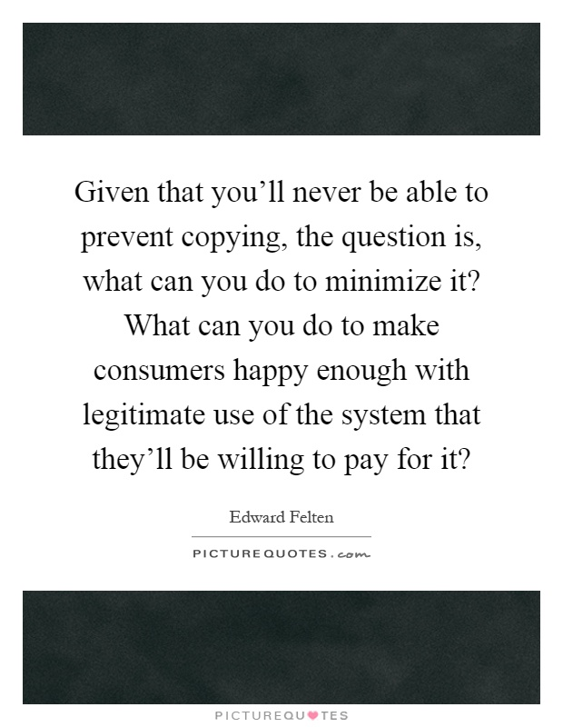 Given that you'll never be able to prevent copying, the question is, what can you do to minimize it? What can you do to make consumers happy enough with legitimate use of the system that they'll be willing to pay for it? Picture Quote #1