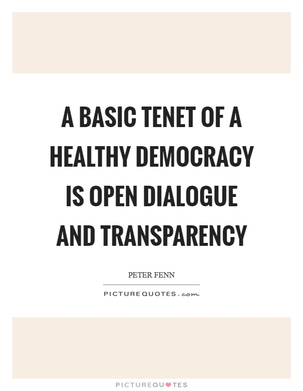 A basic tenet of a healthy democracy is open dialogue and transparency Picture Quote #1
