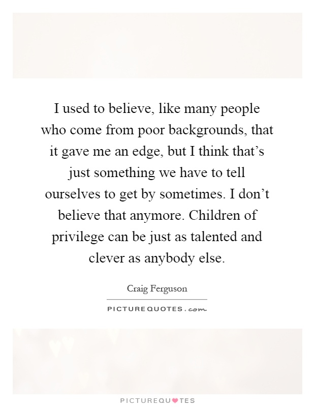 I used to believe, like many people who come from poor backgrounds, that it gave me an edge, but I think that's just something we have to tell ourselves to get by sometimes. I don't believe that anymore. Children of privilege can be just as talented and clever as anybody else Picture Quote #1