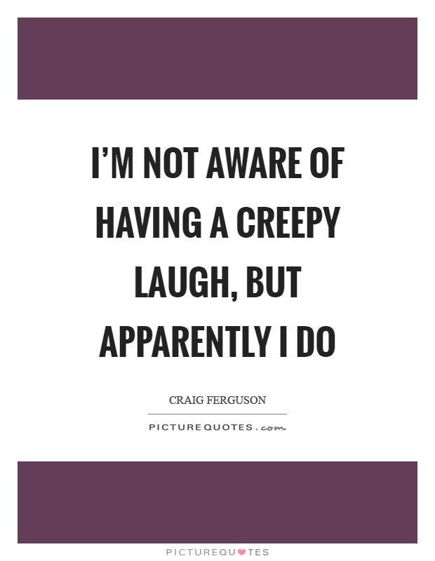 I'm not aware of having a creepy laugh, but apparently I do Picture Quote #1