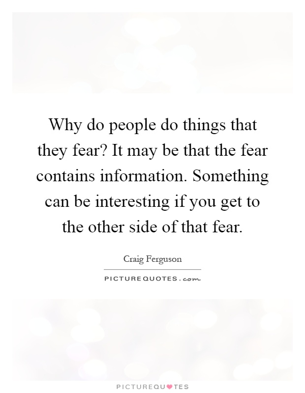 Why do people do things that they fear? It may be that the fear contains information. Something can be interesting if you get to the other side of that fear Picture Quote #1
