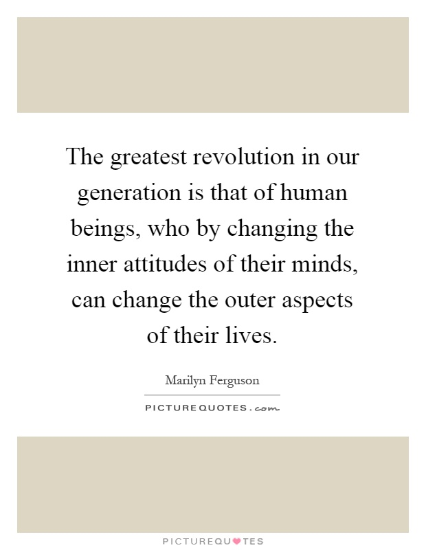The greatest revolution in our generation is that of human beings, who by changing the inner attitudes of their minds, can change the outer aspects of their lives Picture Quote #1