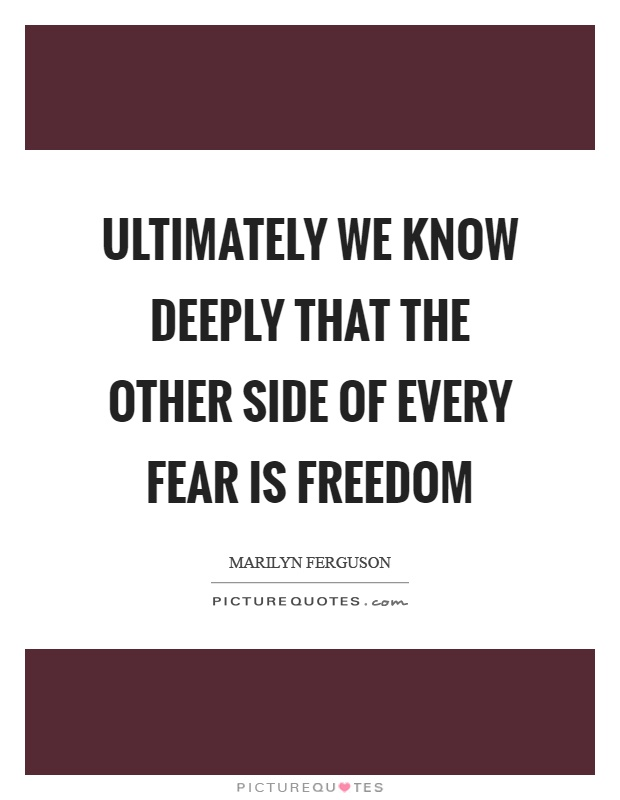 Ultimately we know deeply that the other side of every fear is freedom Picture Quote #1