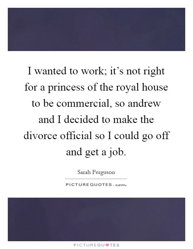 I wanted to work; it's not right for a princess of the royal house to be commercial, so andrew and I decided to make the divorce official so I could go off and get a job Picture Quote #1
