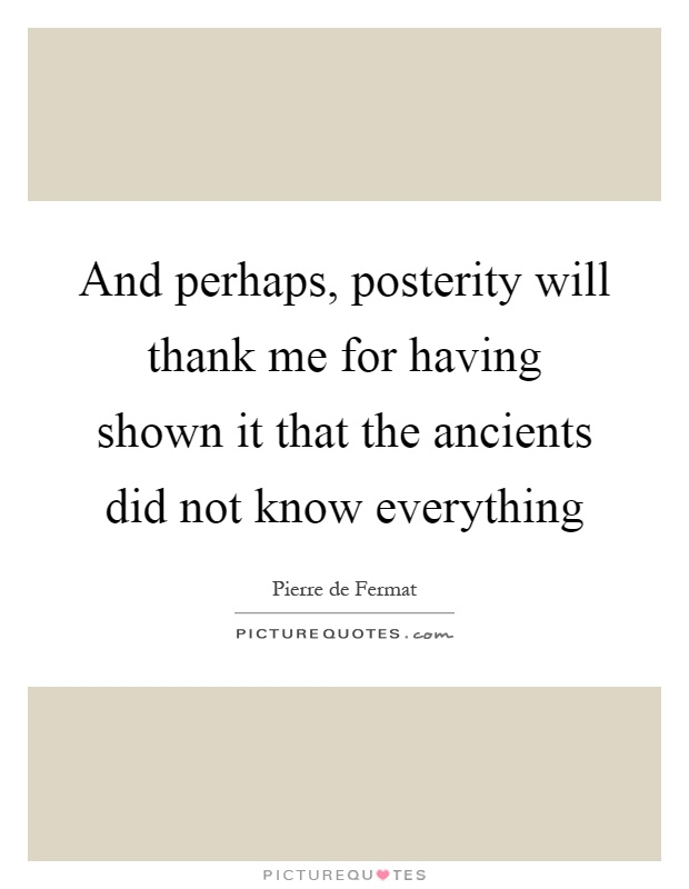 And perhaps, posterity will thank me for having shown it that the ancients did not know everything Picture Quote #1