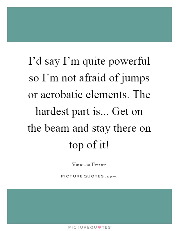 I'd say I'm quite powerful so I'm not afraid of jumps or acrobatic elements. The hardest part is... Get on the beam and stay there on top of it! Picture Quote #1