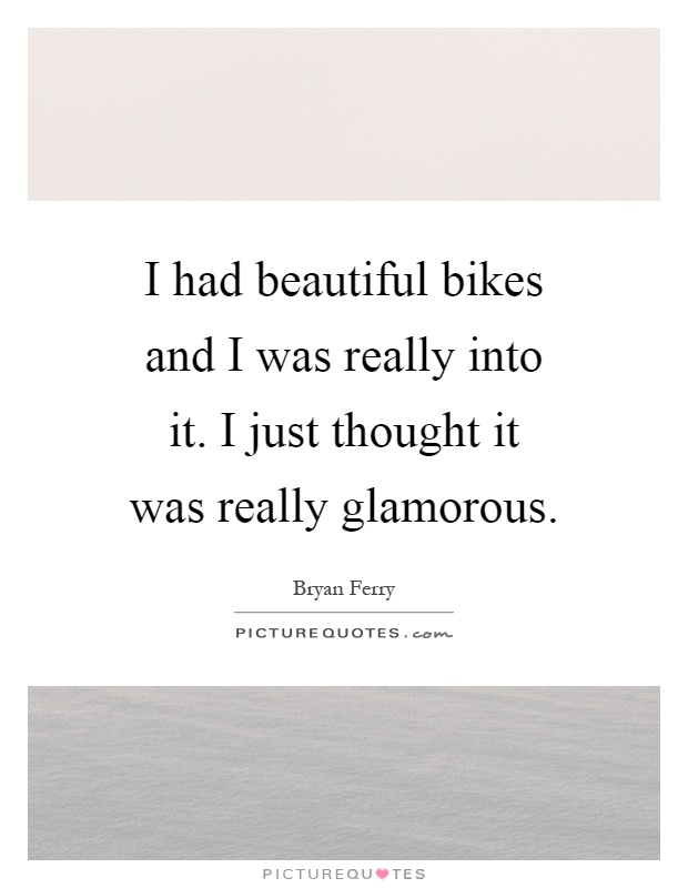 I had beautiful bikes and I was really into it. I just thought it was really glamorous Picture Quote #1