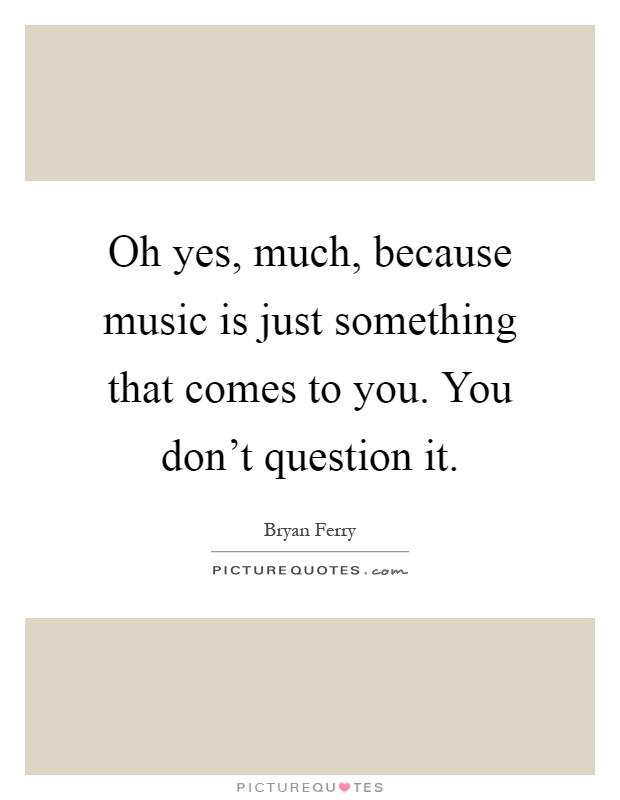Oh yes, much, because music is just something that comes to you. You don't question it Picture Quote #1
