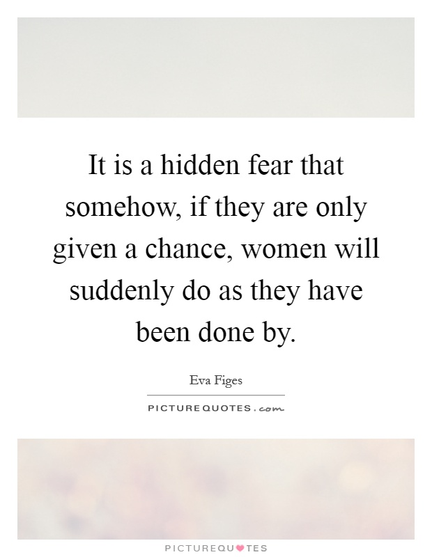 It is a hidden fear that somehow, if they are only given a chance, women will suddenly do as they have been done by Picture Quote #1