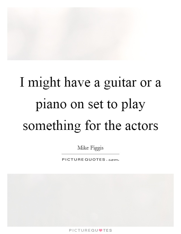 I might have a guitar or a piano on set to play something for the actors Picture Quote #1
