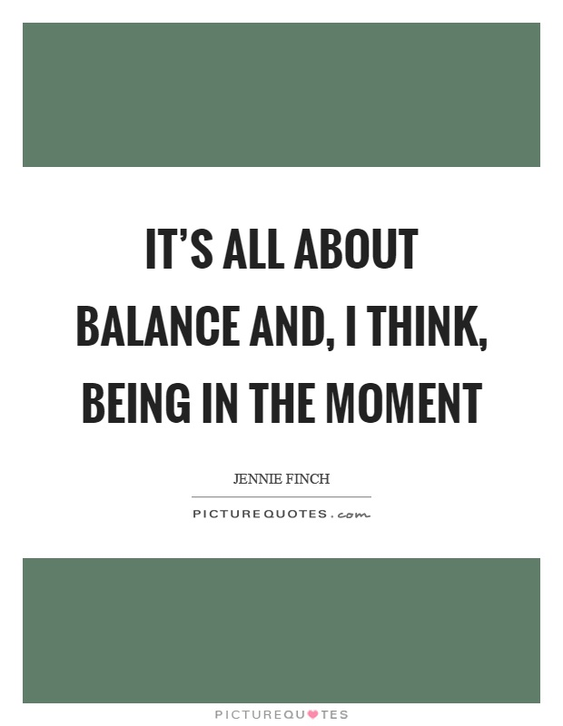 It's all about balance and, I think, being in the moment Picture Quote #1