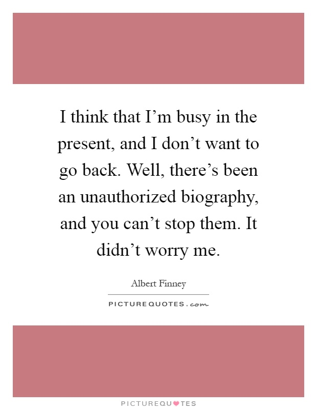 I think that I'm busy in the present, and I don't want to go back. Well, there's been an unauthorized biography, and you can't stop them. It didn't worry me Picture Quote #1