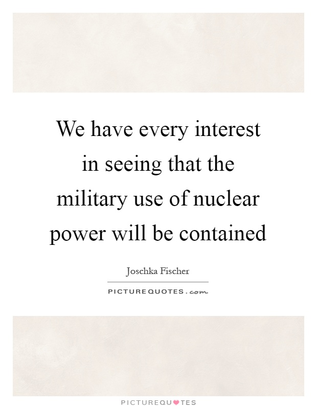 We have every interest in seeing that the military use of nuclear power will be contained Picture Quote #1