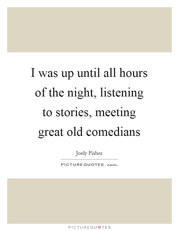 I was up until all hours of the night, listening to stories, meeting great old comedians Picture Quote #1