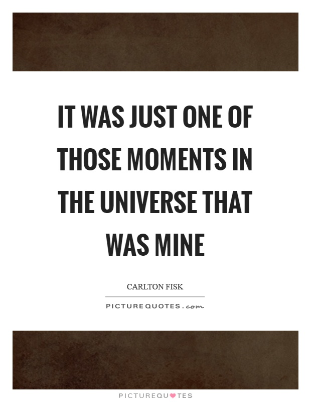 It was just one of those moments in the universe that was mine Picture Quote #1