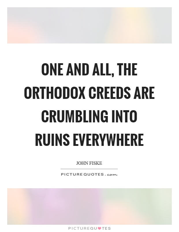 One and all, the orthodox creeds are crumbling into ruins everywhere Picture Quote #1