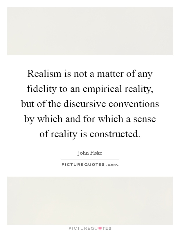 Realism is not a matter of any fidelity to an empirical reality, but of the discursive conventions by which and for which a sense of reality is constructed Picture Quote #1