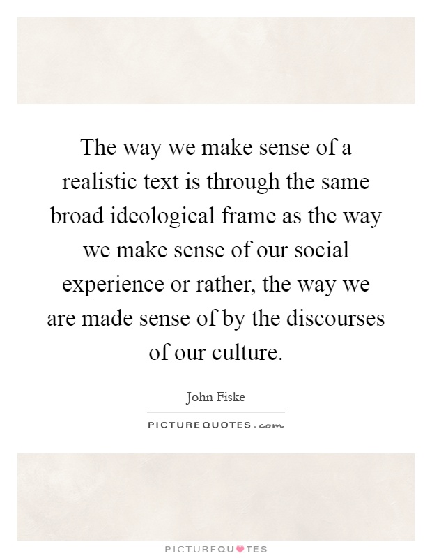 The way we make sense of a realistic text is through the same broad ideological frame as the way we make sense of our social experience or rather, the way we are made sense of by the discourses of our culture Picture Quote #1