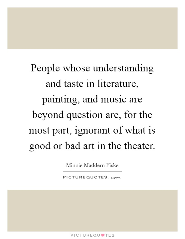 People whose understanding and taste in literature, painting, and music are beyond question are, for the most part, ignorant of what is good or bad art in the theater Picture Quote #1
