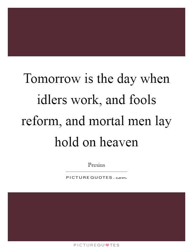 Tomorrow is the day when idlers work, and fools reform, and mortal men lay hold on heaven Picture Quote #1