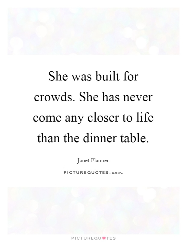 She was built for crowds. She has never come any closer to life than the dinner table Picture Quote #1