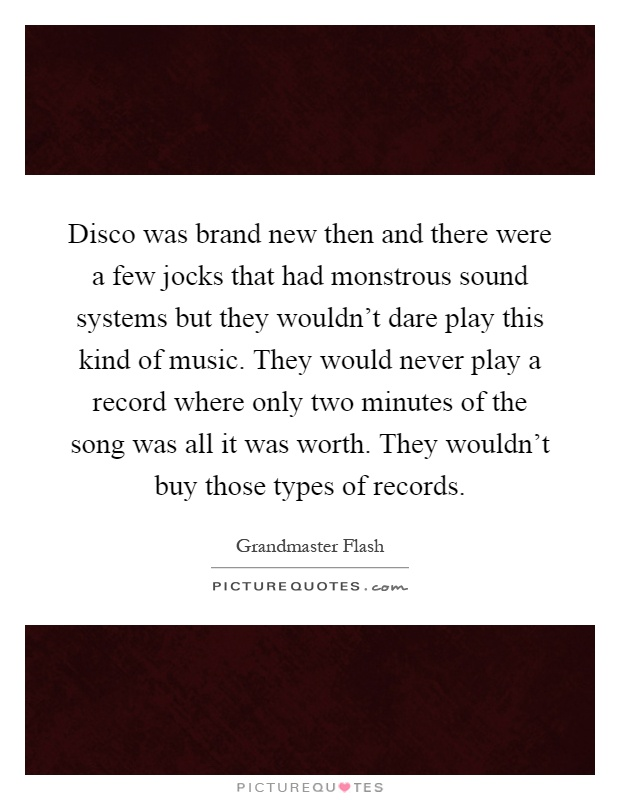 Disco was brand new then and there were a few jocks that had monstrous sound systems but they wouldn't dare play this kind of music. They would never play a record where only two minutes of the song was all it was worth. They wouldn't buy those types of records Picture Quote #1