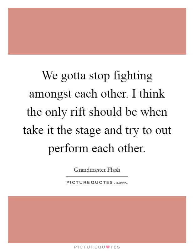 We gotta stop fighting amongst each other. I think the only rift should be when take it the stage and try to out perform each other Picture Quote #1